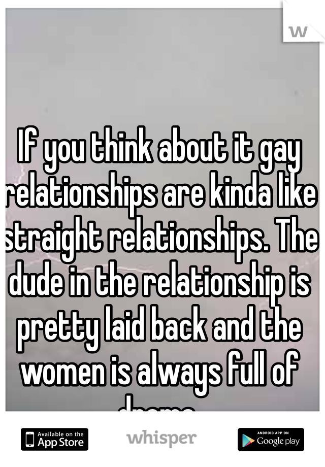 If you think about it gay relationships are kinda like straight relationships. The dude in the relationship is pretty laid back and the women is always full of drama.