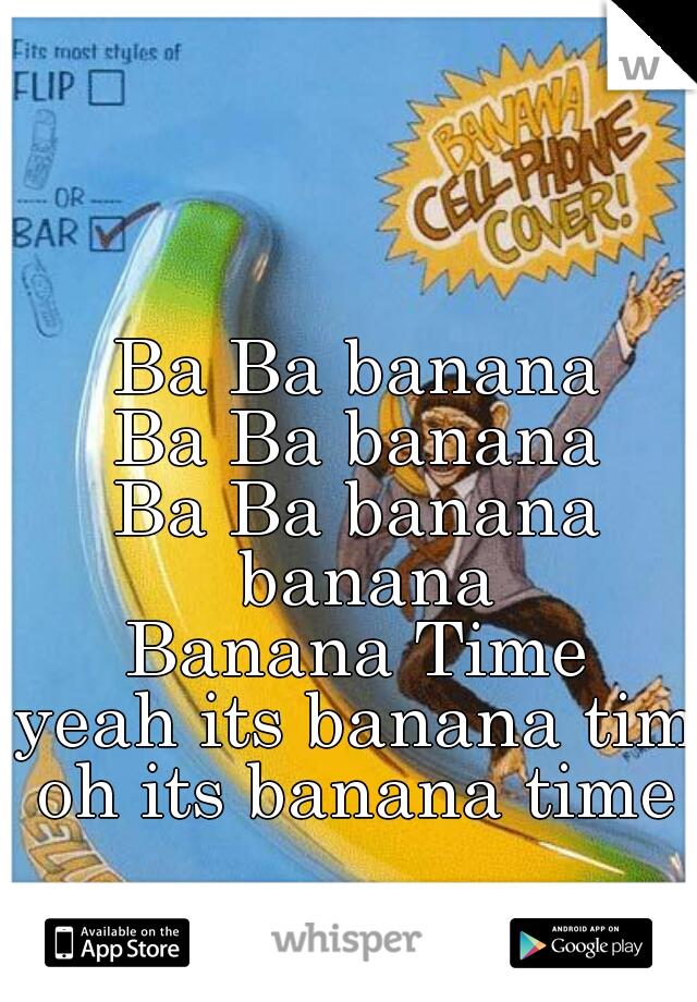 Ba Ba banana Ba Ba banana Ba Ba banana banana Banana Time yeah its banana time oh its banana time