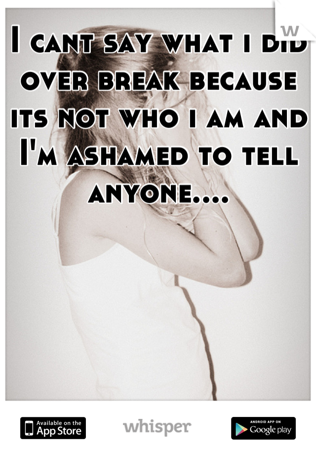 I cant say what i did over break because its not who i am and I'm ashamed to tell anyone....