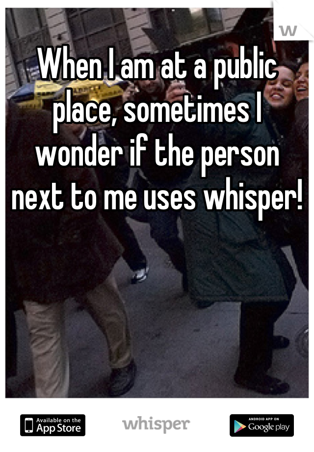 When I am at a public place, sometimes I wonder if the person next to me uses whisper!