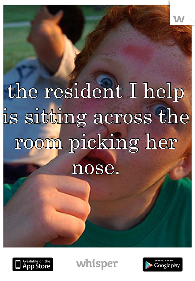the resident I help is sitting across the room picking her nose.
