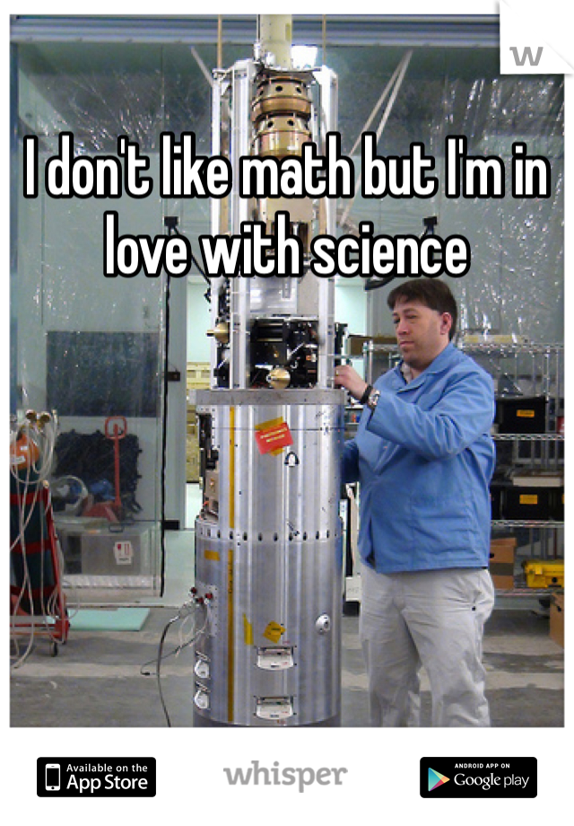 I don't like math but I'm in love with science