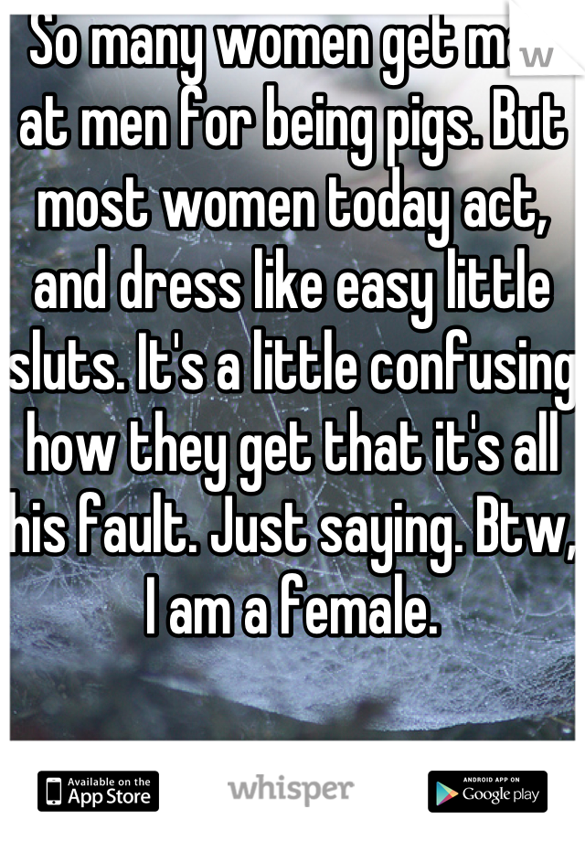So many women get mad at men for being pigs. But most women today act, and dress like easy little sluts. It's a little confusing how they get that it's all his fault. Just saying. Btw, I am a female.