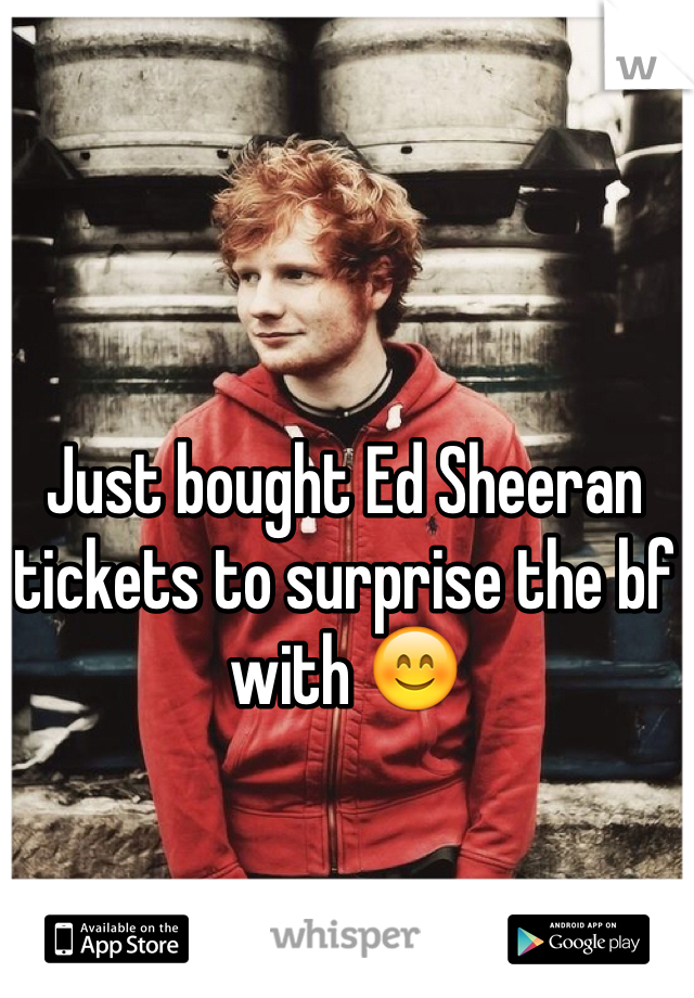 Just bought Ed Sheeran tickets to surprise the bf with 😊