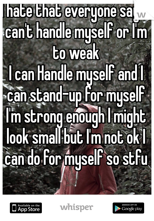 I hate that everyone says I can't handle myself or I'm to weak  I can Handle myself and I can stand-up for myself I'm strong enough I might look small but I'm not ok I can do for myself so stfu