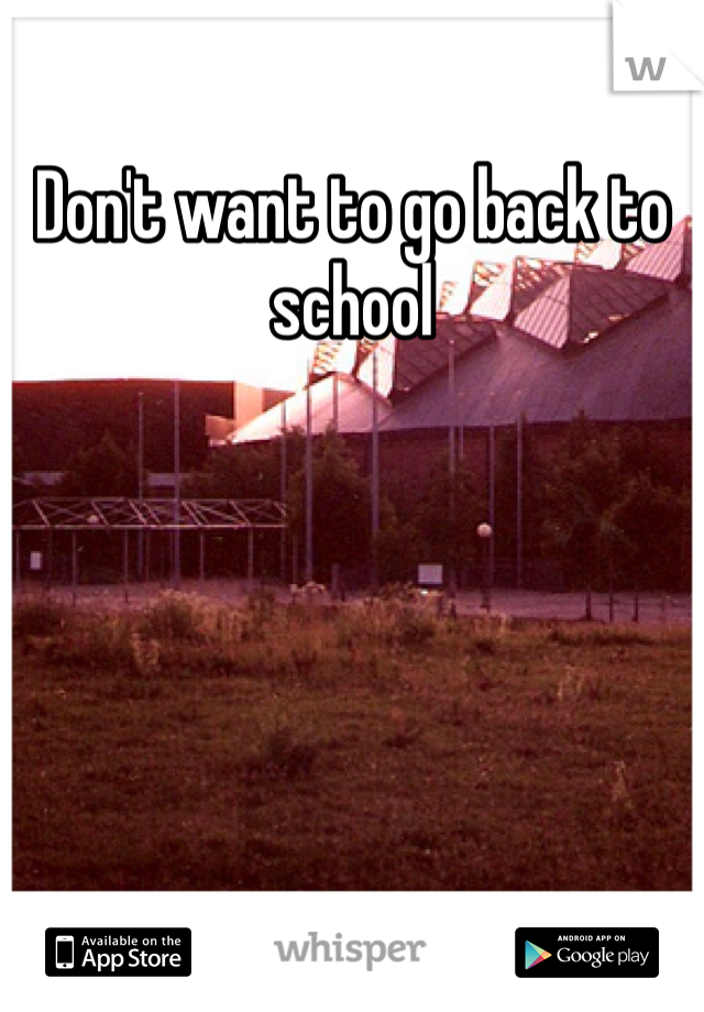 Don't want to go back to school