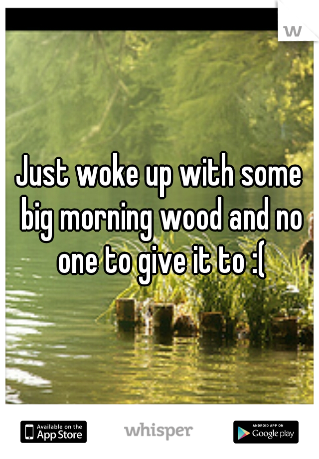 Just woke up with some big morning wood and no one to give it to :(