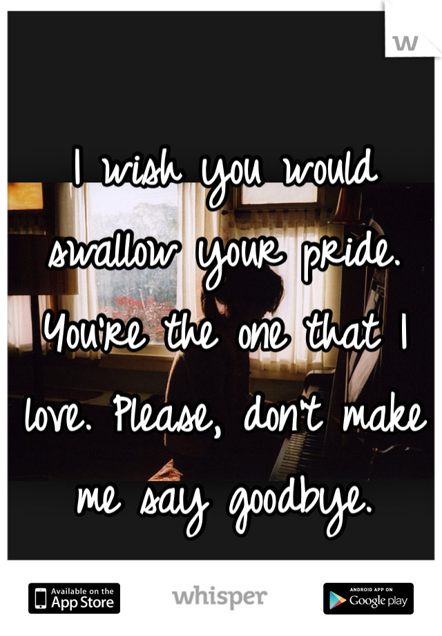 I wish you would swallow your pride. You're the one that I love. Please, don't make me say goodbye.