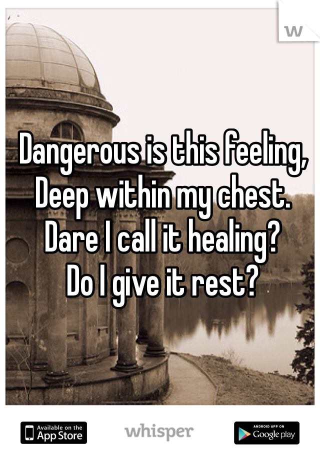 Dangerous is this feeling, Deep within my chest. Dare I call it healing? Do I give it rest?