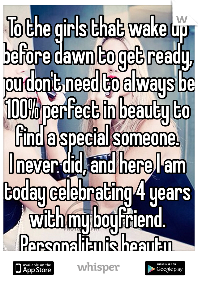 To the girls that wake up before dawn to get ready, you don't need to always be 100% perfect in beauty to find a special someone.  I never did, and here I am today celebrating 4 years with my boyfriend.  Personality is beauty.