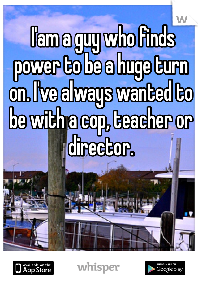 I'am a guy who finds power to be a huge turn on. I've always wanted to be with a cop, teacher or director.