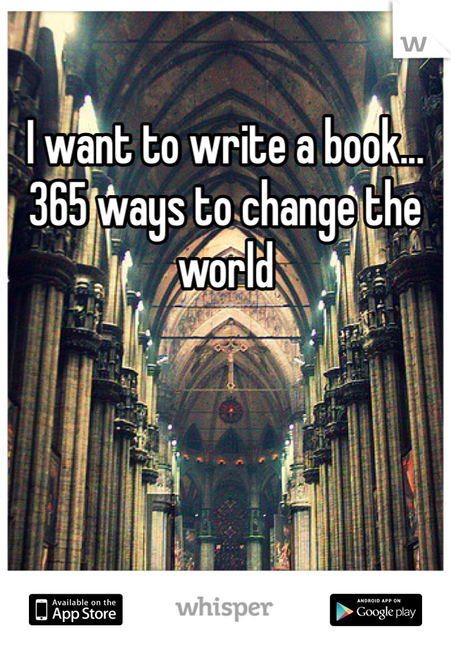 I want to write a book... 365 ways to change the world