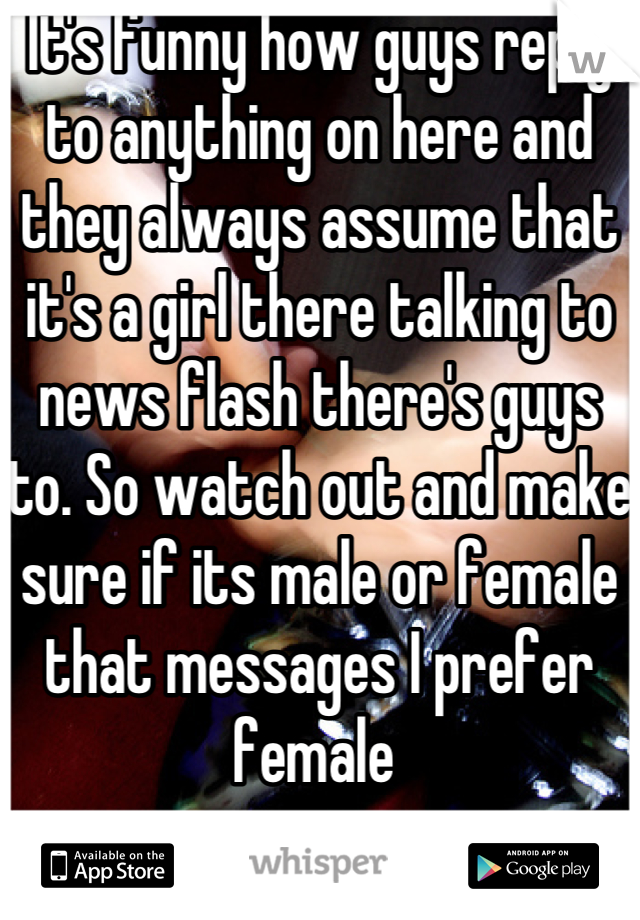 It's funny how guys reply to anything on here and they always assume that it's a girl there talking to news flash there's guys to. So watch out and make sure if its male or female that messages I prefer female