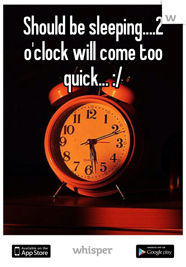 Should be sleeping....2 o'clock will come too quick... :/
