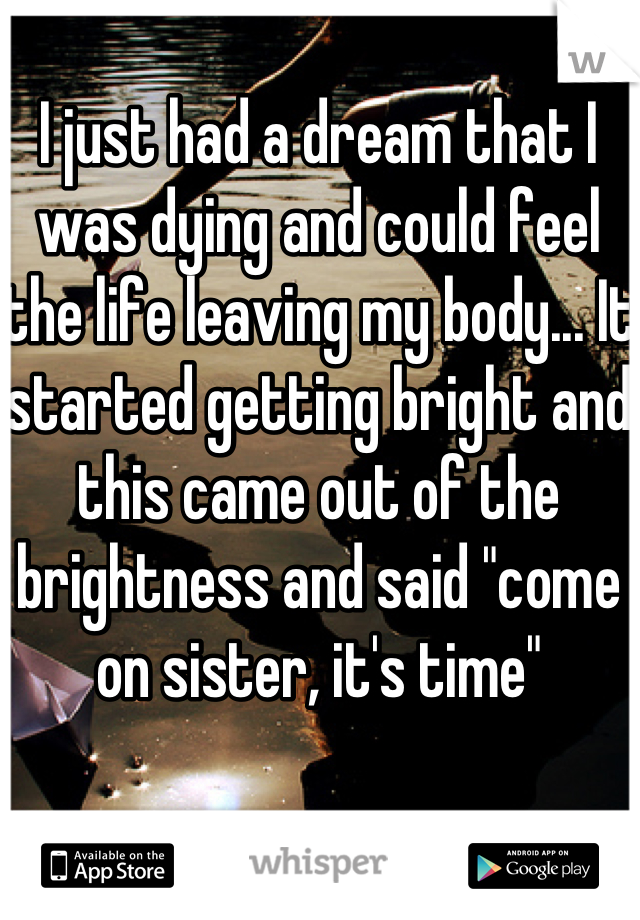 """I just had a dream that I was dying and could feel the life leaving my body... It started getting bright and this came out of the brightness and said """"come on sister, it's time"""""""