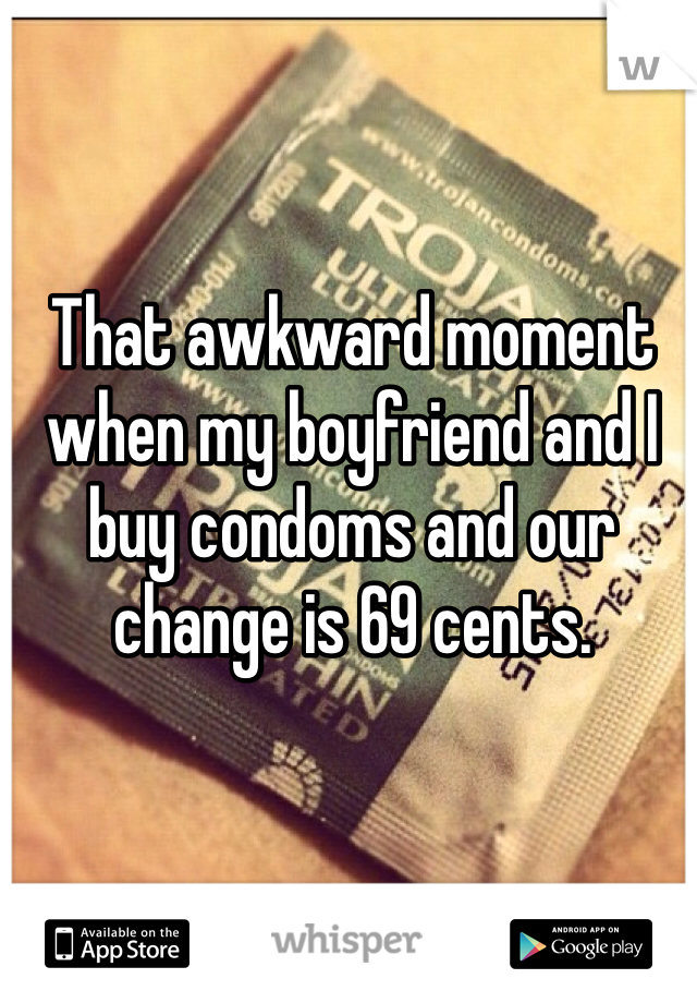 That awkward moment when my boyfriend and I buy condoms and our change is 69 cents.