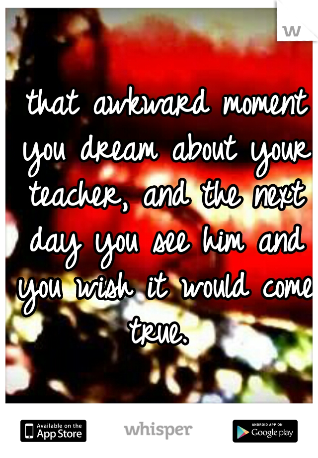 that awkward moment you dream about your teacher, and the next day you see him and you wish it would come true.