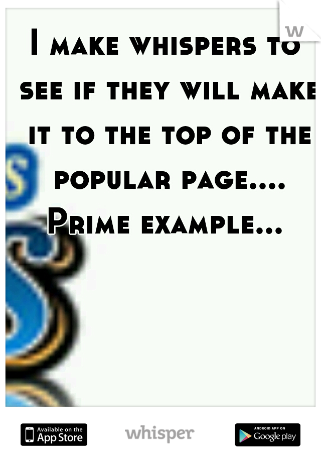 I make whispers to see if they will make it to the top of the popular page....  Prime example...