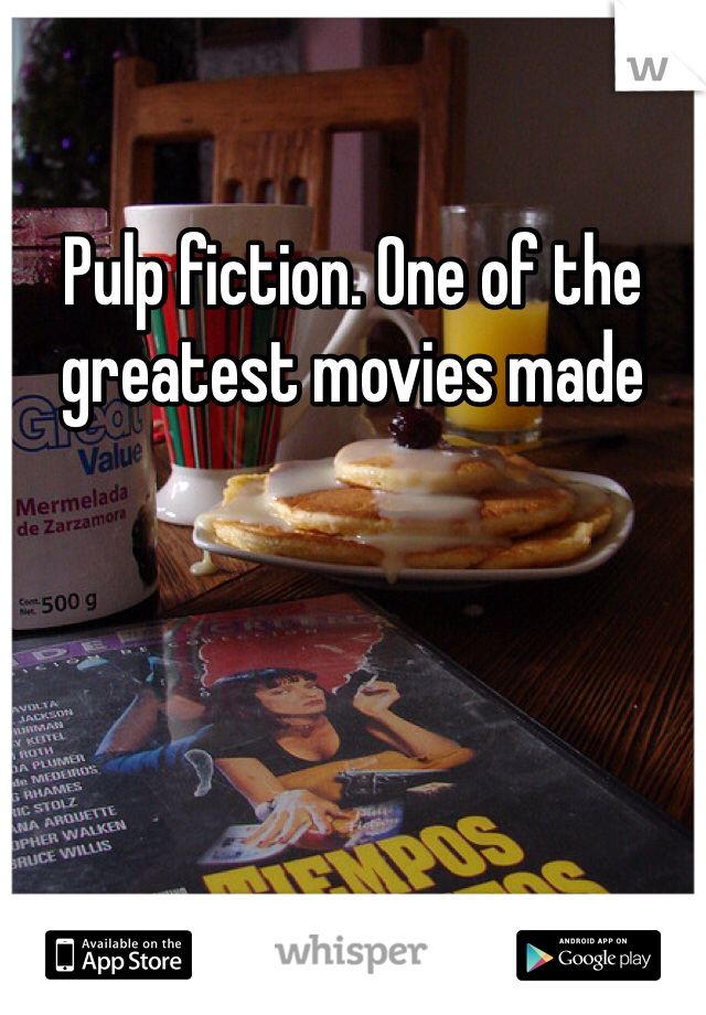 Pulp fiction. One of the greatest movies made