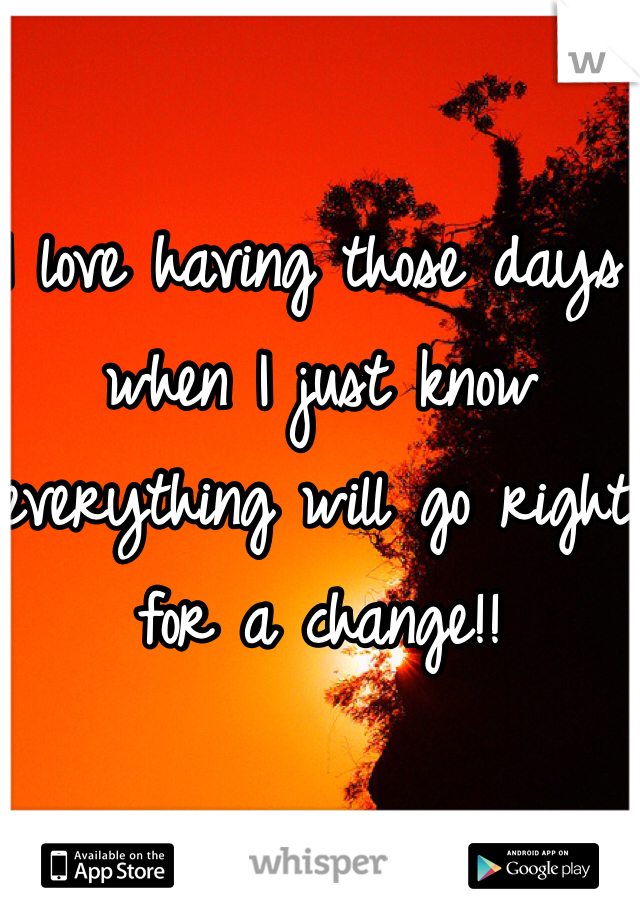 I love having those days when I just know everything will go right for a change!!