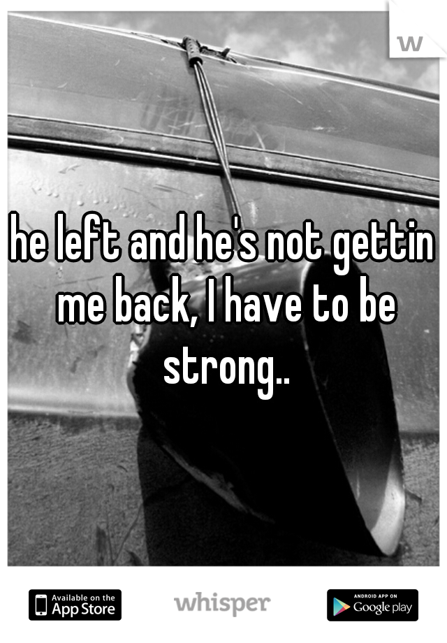 he left and he's not gettin me back, I have to be strong..