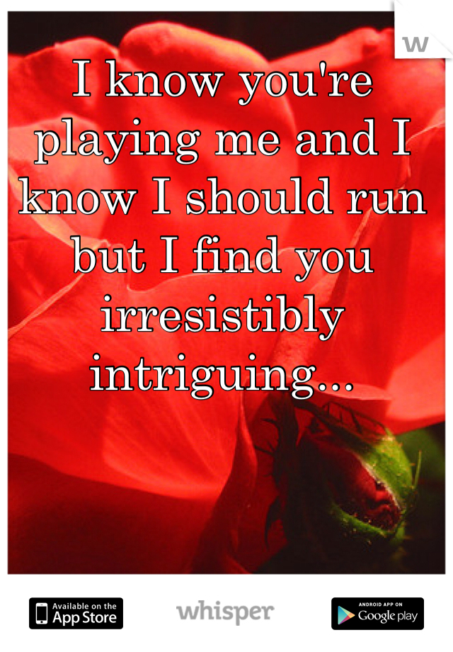 I know you're playing me and I know I should run but I find you irresistibly intriguing...