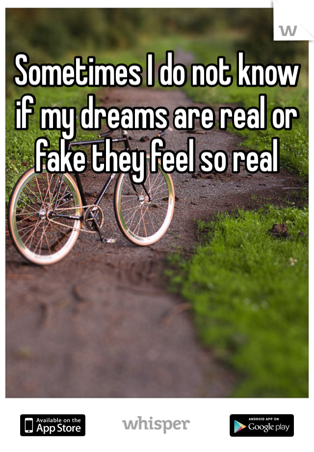 Sometimes I do not know if my dreams are real or fake they feel so real