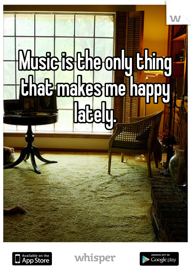 Music is the only thing that makes me happy lately.