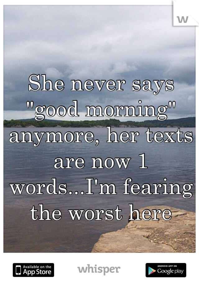 "She never says ""good morning"" anymore, her texts are now 1 words...I'm fearing the worst here"