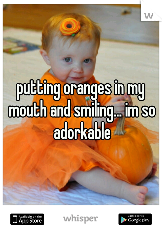 putting oranges in my mouth and smiling... im so adorkable
