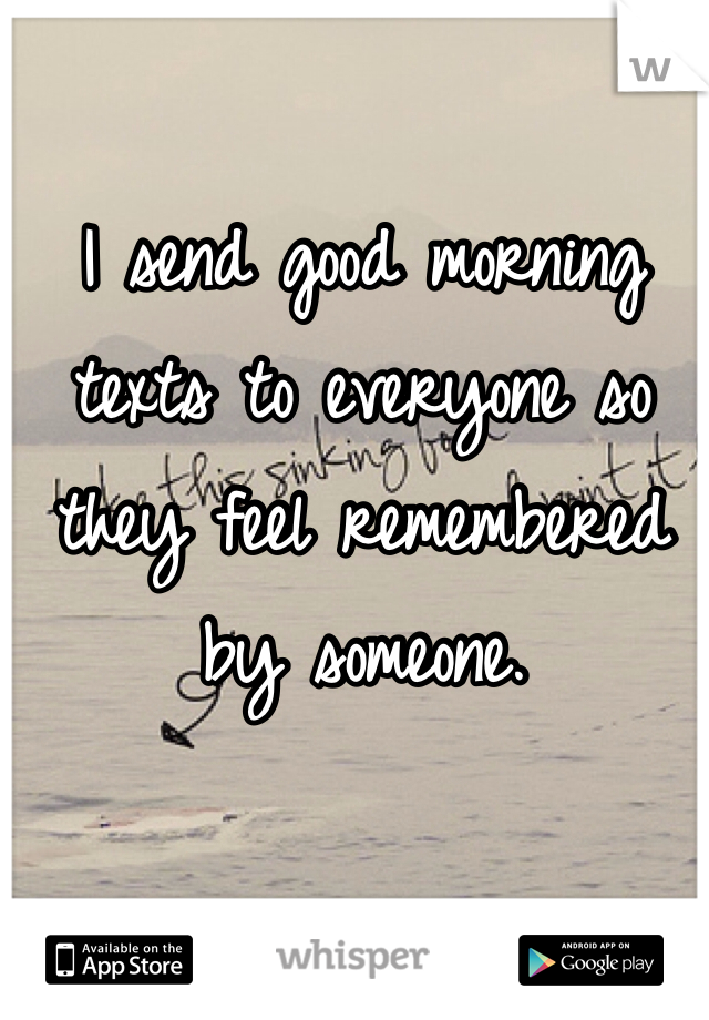 I send good morning texts to everyone so they feel remembered by someone.