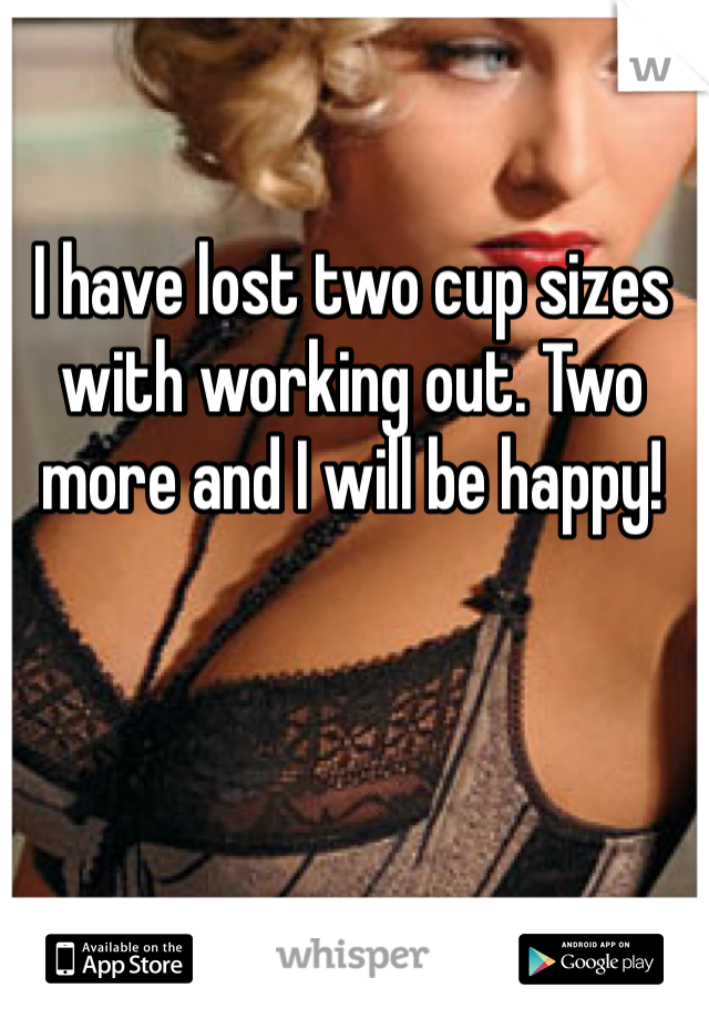 I have lost two cup sizes with working out. Two more and I will be happy!