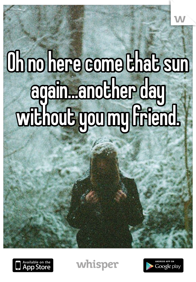 Oh no here come that sun again...another day without you my friend.