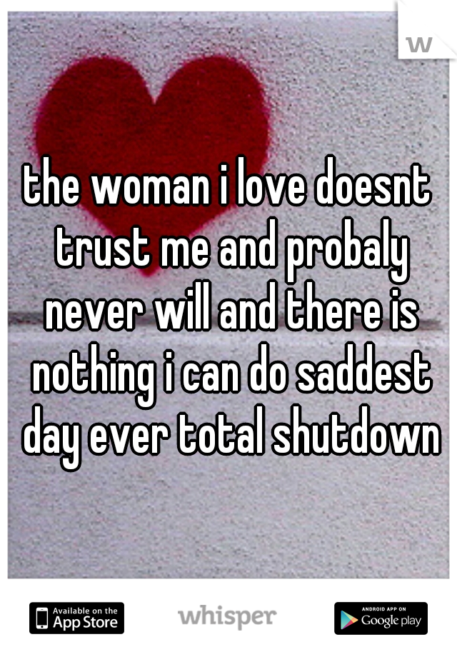 the woman i love doesnt trust me and probaly never will and there is nothing i can do saddest day ever total shutdown
