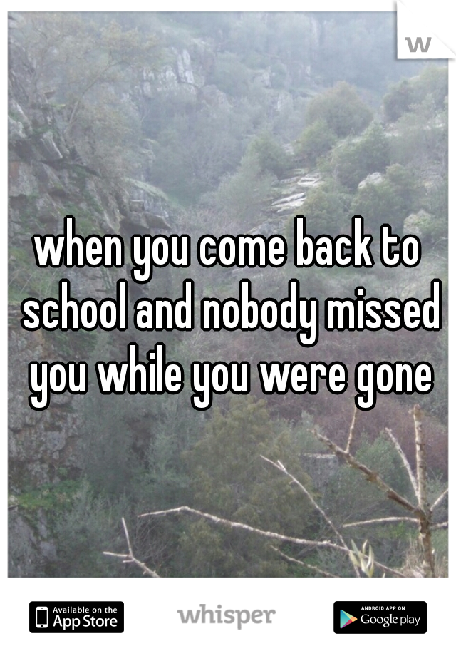 when you come back to school and nobody missed you while you were gone