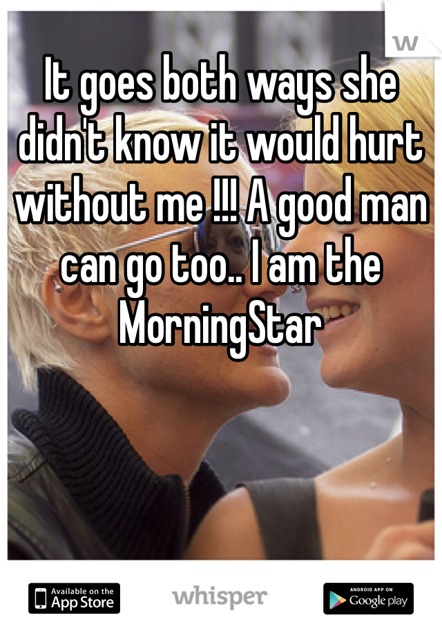 It goes both ways she didn't know it would hurt without me !!! A good man can go too.. I am the MorningStar