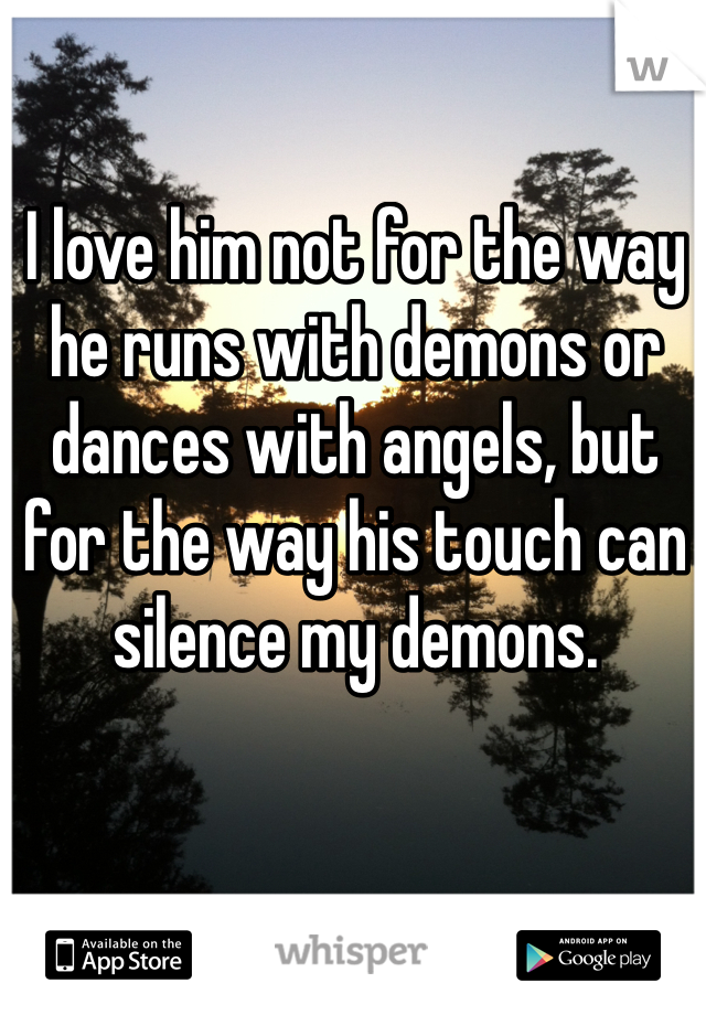 I love him not for the way he runs with demons or dances with angels, but for the way his touch can silence my demons.