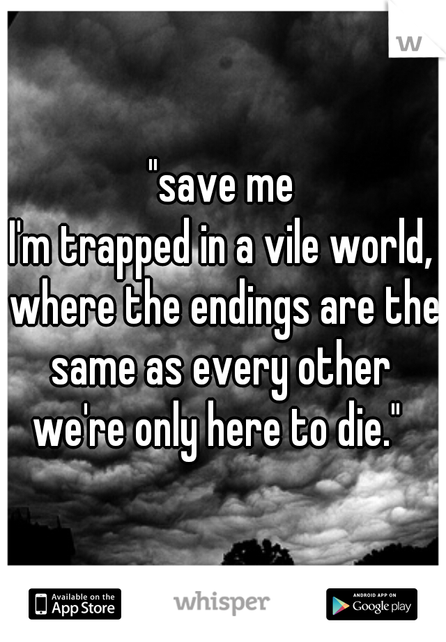 """""""save me I'm trapped in a vile world, where the endings are the same as every other   we're only here to die."""""""