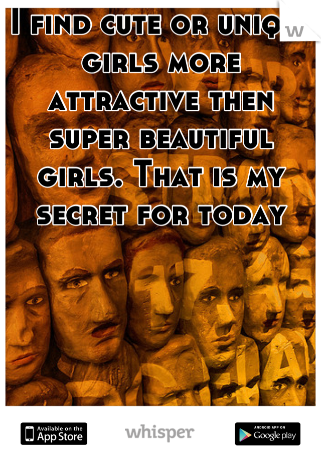 I find cute or unique girls more attractive then super beautiful girls. That is my secret for today