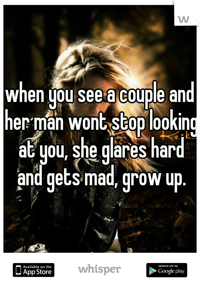 when you see a couple and her man wont stop looking at you, she glares hard and gets mad, grow up.