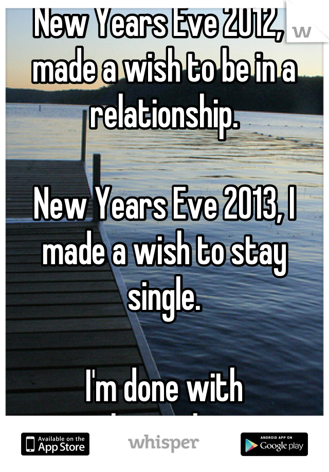 New Years Eve 2012, I made a wish to be in a relationship.  New Years Eve 2013, I made a wish to stay single.  I'm done with relationships.