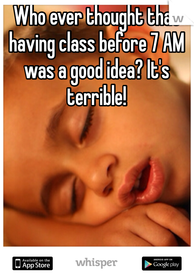 Who ever thought that having class before 7 AM was a good idea? It's terrible!