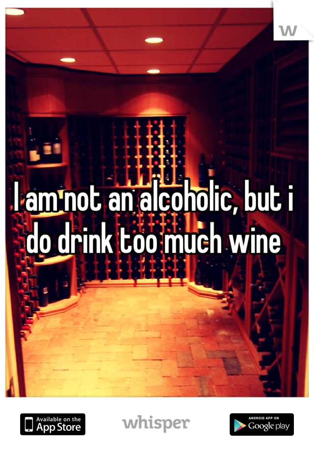 I am not an alcoholic, but i do drink too much wine