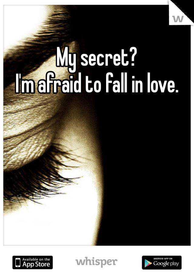 My secret?  I'm afraid to fall in love.