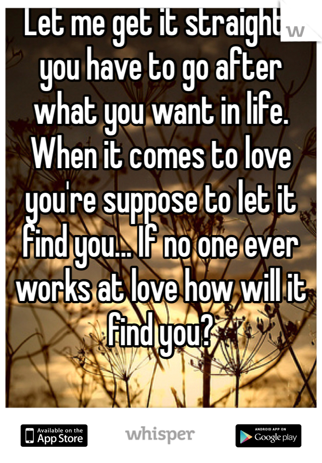 Let me get it straight , you have to go after what you want in life. When it comes to love you're suppose to let it find you... If no one ever works at love how will it find you?