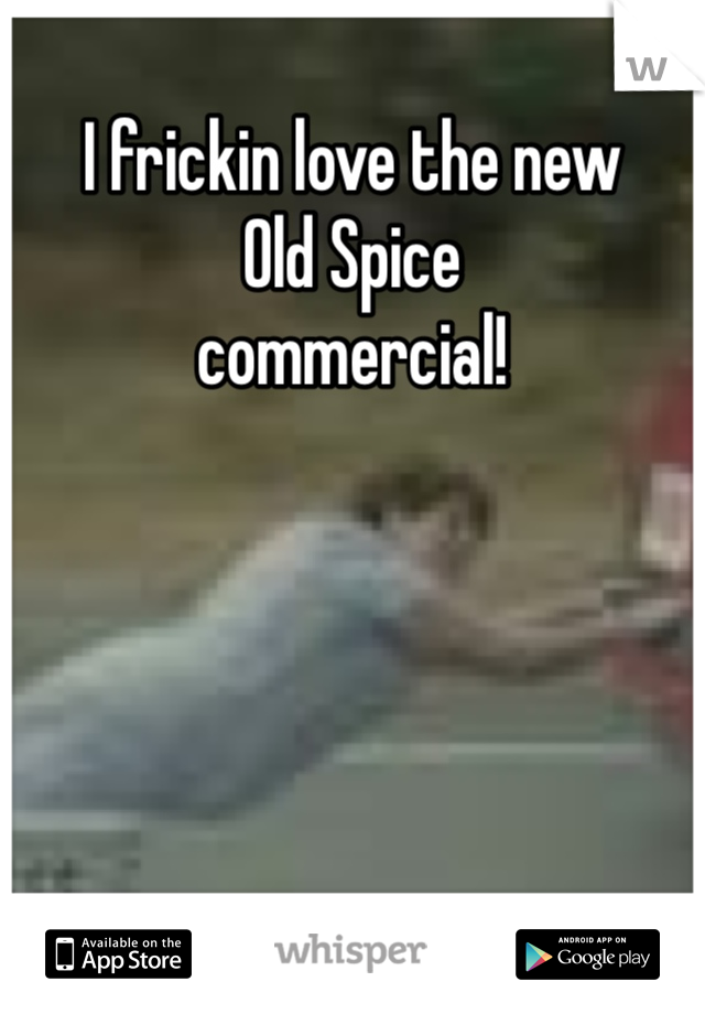 I frickin love the new Old Spice commercial!