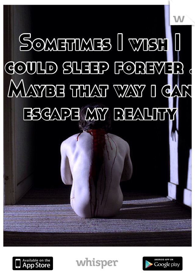 Sometimes I wish I could sleep forever . Maybe that way i can escape my reality