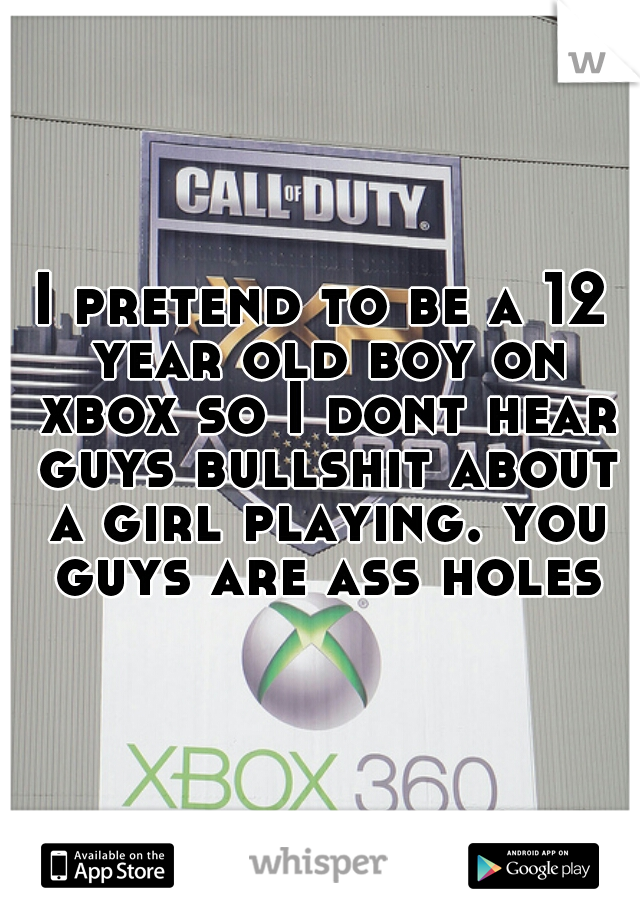 I pretend to be a 12 year old boy on xbox so I dont hear guys bullshit about a girl playing. you guys are ass holes