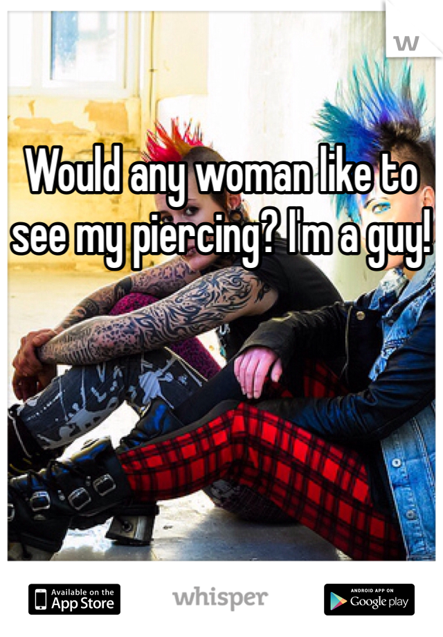 Would any woman like to see my piercing? I'm a guy!