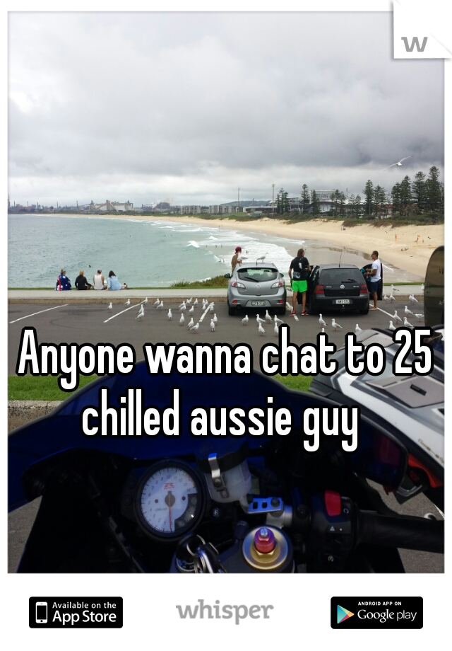 Anyone wanna chat to 25 chilled aussie guy